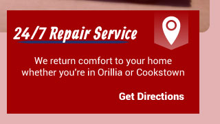 24/7 Repair Service | We return comfort to your home whether you're in Orillia or Cookstown | Get Directions