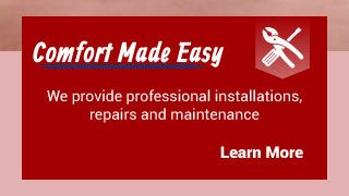 Comfort Made Easy | We provide professional installations, repairs and maintenance | Learn More